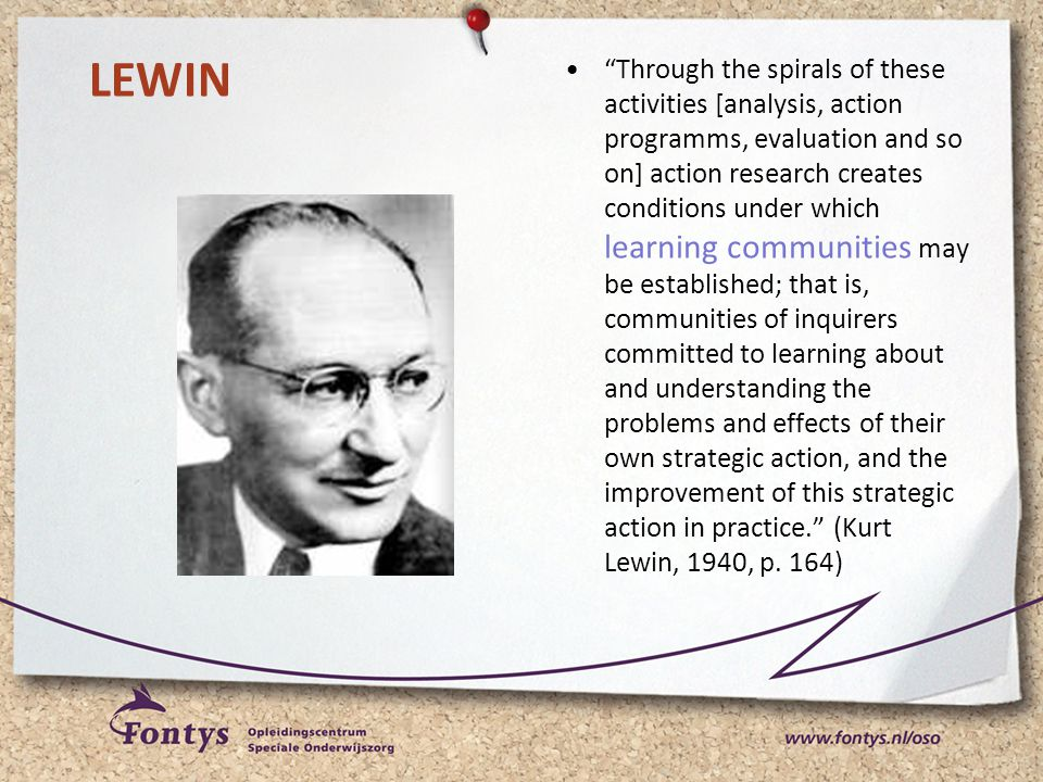 Through the spirals of these activities [analysis, action programms, evaluation and so on] action research creates conditions under which learning communities may be established; that is, communities of inquirers committed to learning about and understanding the problems and effects of their own strategic action, and the improvement of this strategic action in practice. (Kurt Lewin, 1940, p. 164)